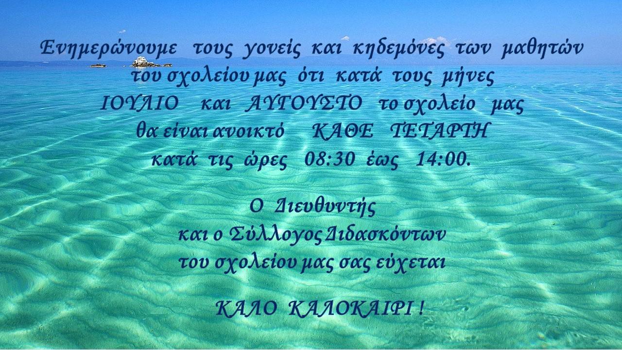 Ενημερώνουμε  τους γονείς και κηδεμόνες των μαθητών του σχολείου μας ότι κατά τους μήνες ΙΟΥΛΙΟ και ΑΥΓΟΥΣΤΟ το σχολείο μας θα είναι ανοικτό ΚΑΘΕ  ΤΕΤΑΡΤΗ κατά τις ώρες 08:30 έως 14:00. Ο  Διευθυντής και ο Σύλλογος Διδασκόντων του σχολείου μας σας εύχεται                                             ΚΑΛΟ  ΚΑΛΟΚΑΙΡΙ !
